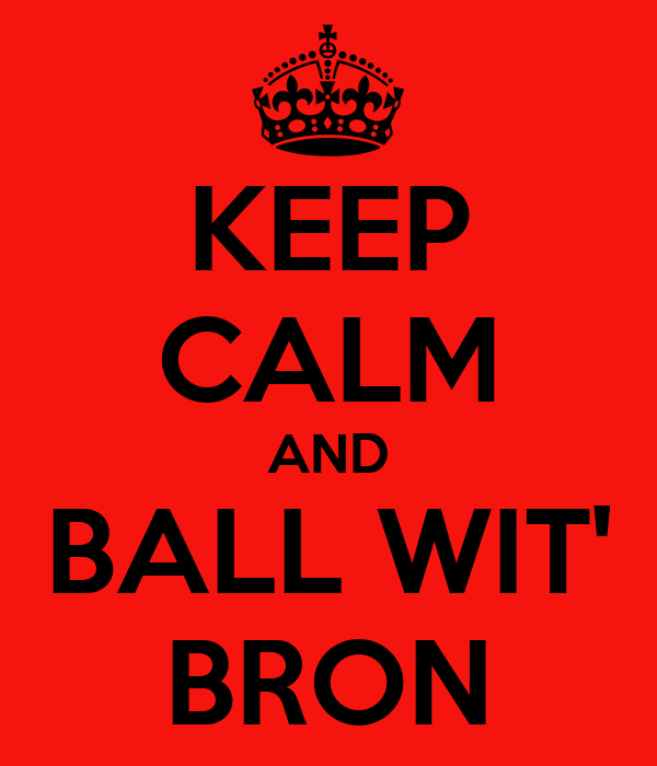 KEEP CALM AND BALL WIT' BRON