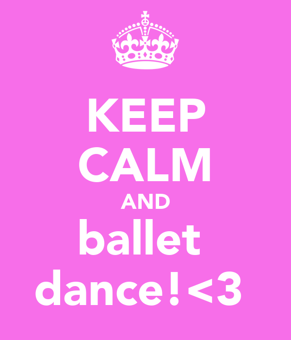 KEEP CALM AND ballet  dance!<3