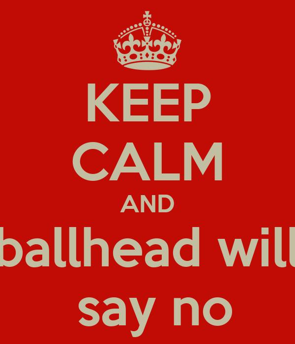 KEEP CALM AND ballhead will  say no