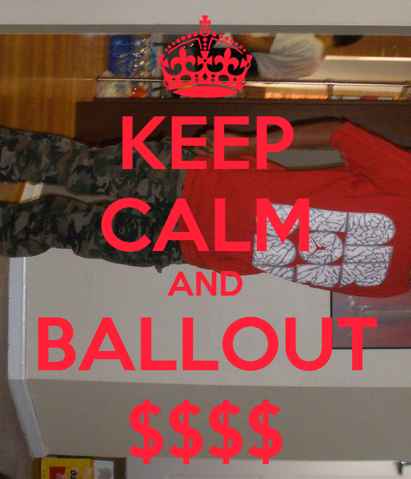 KEEP CALM AND BALLOUT $$$$