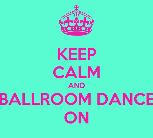 KEEP CALM AND BALLROOM DANCE ON
