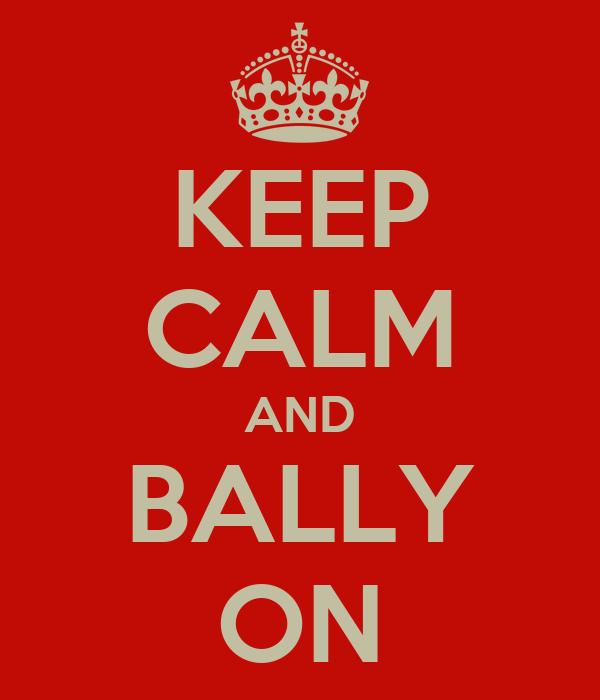 KEEP CALM AND BALLY ON