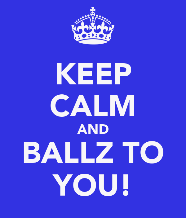 KEEP CALM AND BALLZ TO YOU!