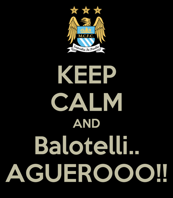 KEEP CALM AND Balotelli.. AGUEROOO!!