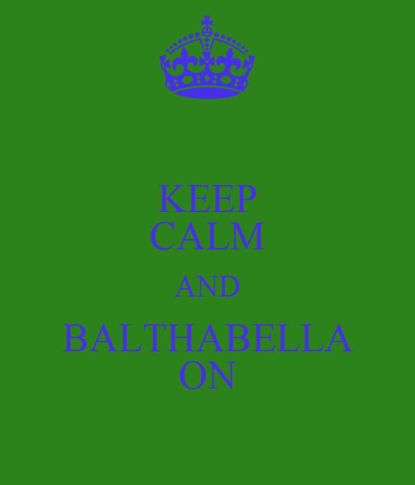 KEEP CALM AND BALTHABELLA ON