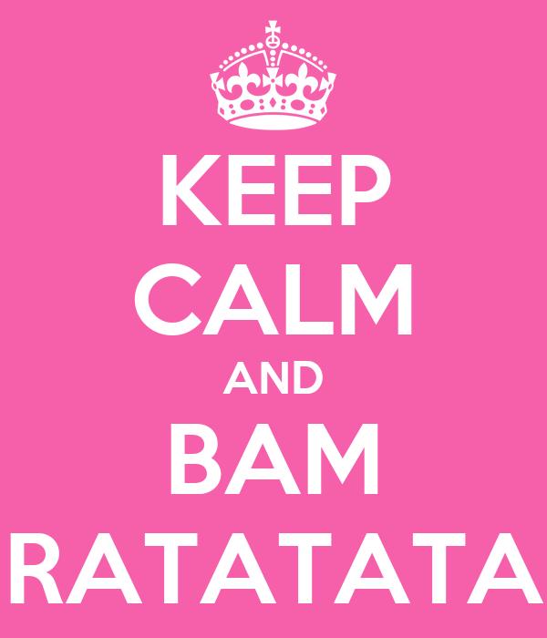 KEEP CALM AND BAM RATATATA