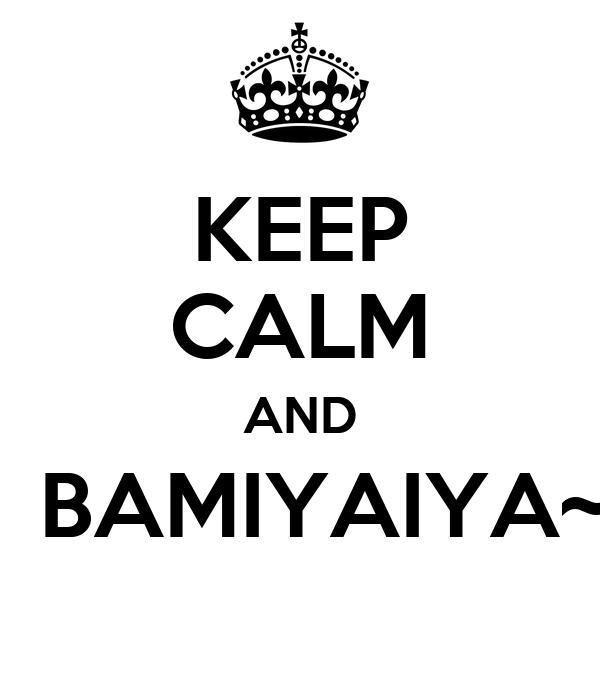 KEEP CALM AND   BAMIYAIYA~
