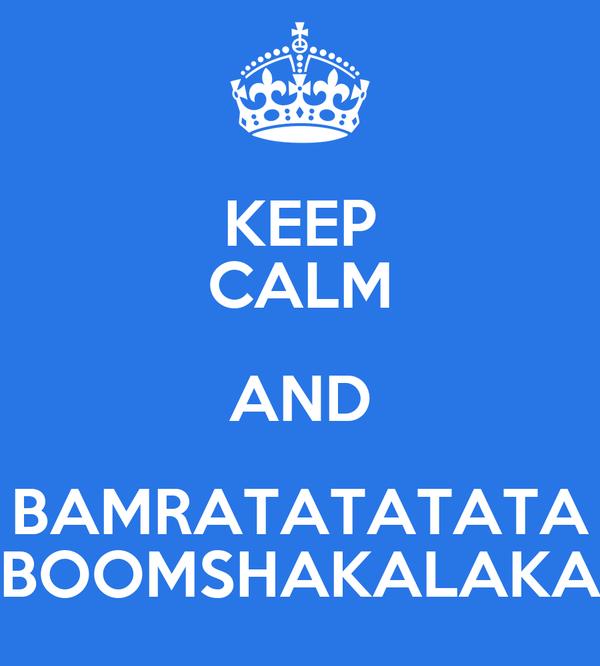 KEEP CALM AND BAMRATATATATA BOOMSHAKALAKA