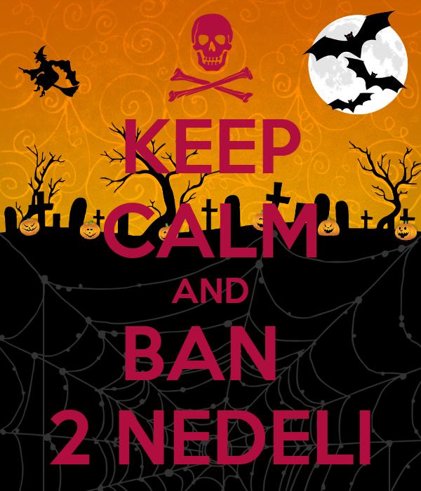 KEEP CALM AND BAN  2 NEDELI