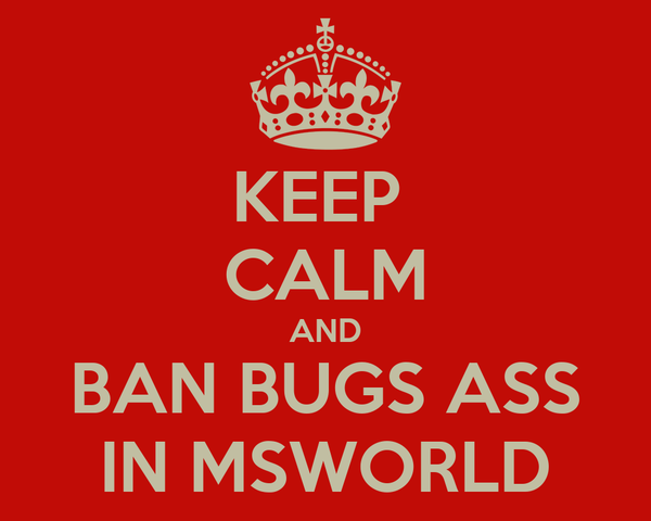 KEEP  CALM AND BAN BUGS ASS IN MSWORLD