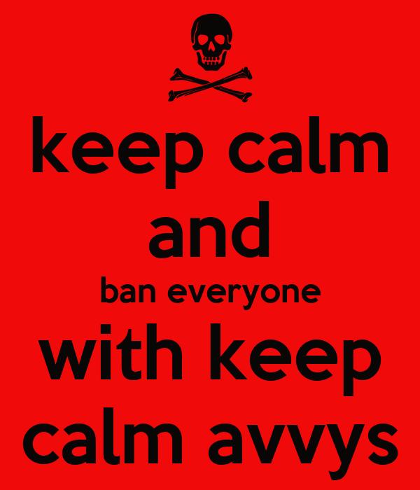 keep calm and ban everyone with keep calm avvys