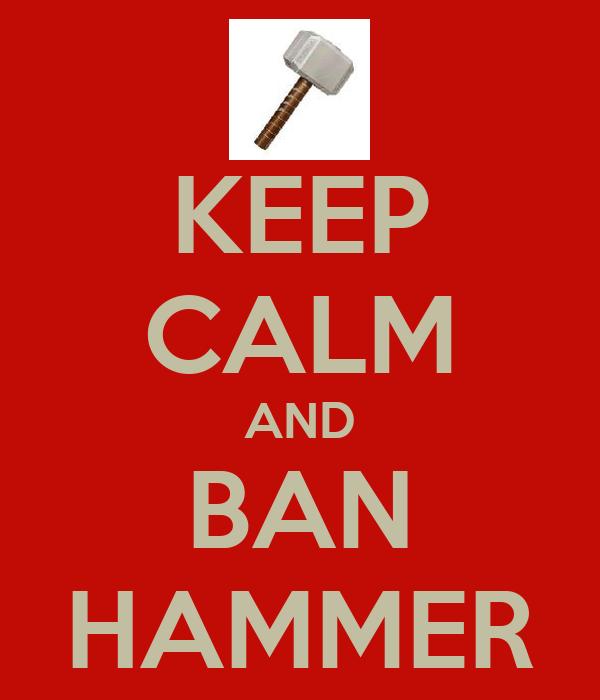 KEEP CALM AND BAN HAMMER
