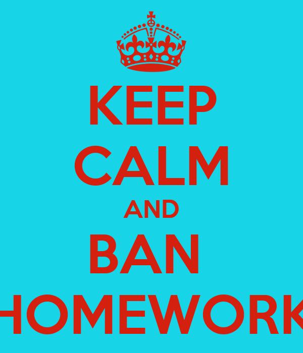 KEEP CALM AND BAN  HOMEWORK
