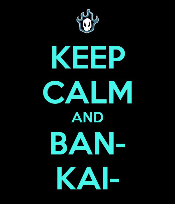 KEEP CALM AND BAN- KAI-