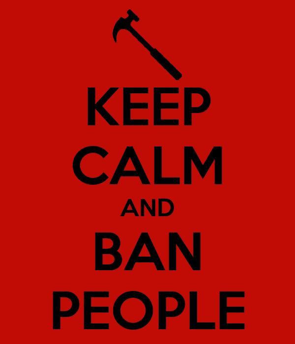 KEEP CALM AND BAN PEOPLE
