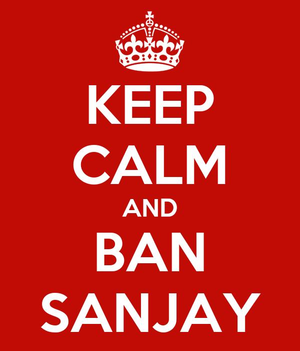KEEP CALM AND BAN SANJAY