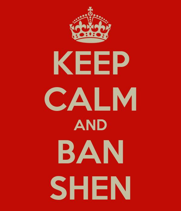 KEEP CALM AND BAN SHEN