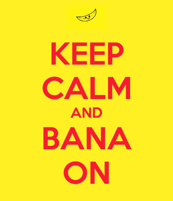 KEEP CALM AND BANA ON