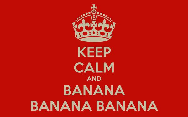 KEEP CALM AND BANANA BANANA BANANA