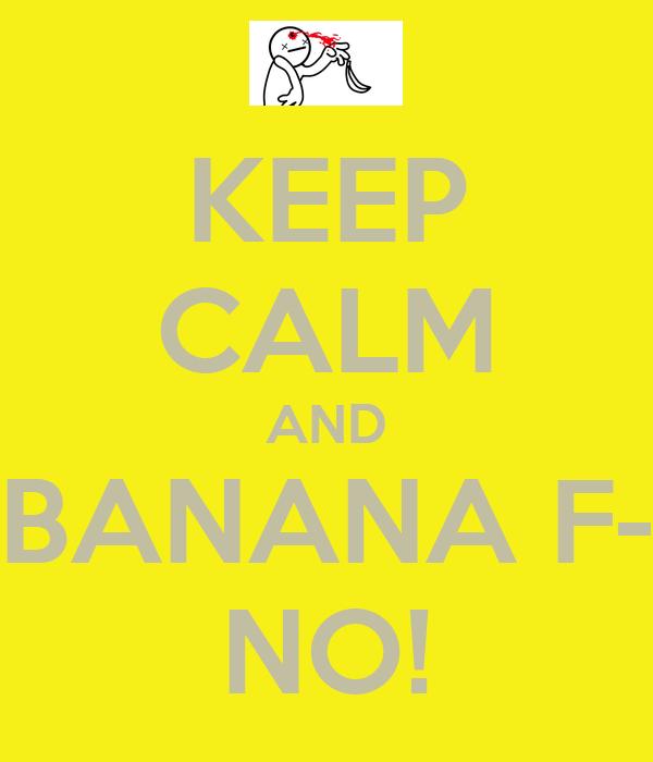 KEEP CALM AND BANANA F- NO!