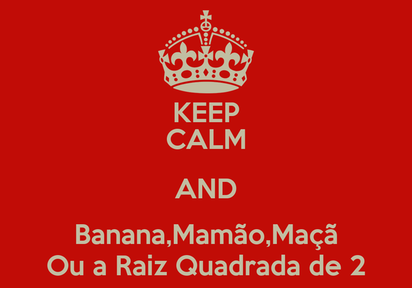 KEEP CALM AND Banana,Mamão,Maçã Ou a Raiz Quadrada de 2
