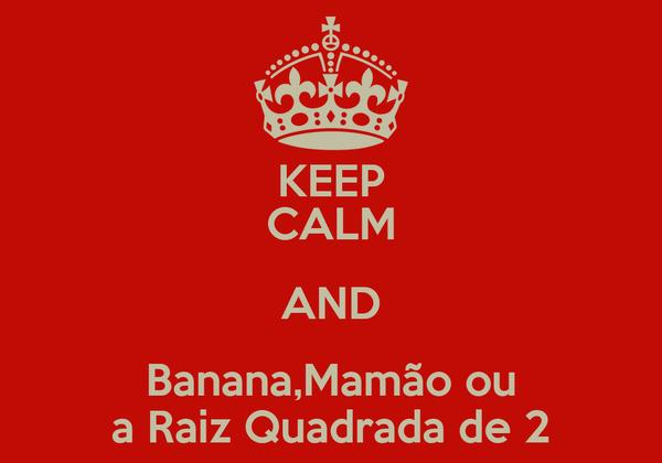 KEEP CALM AND Banana,Mamão ou a Raiz Quadrada de 2