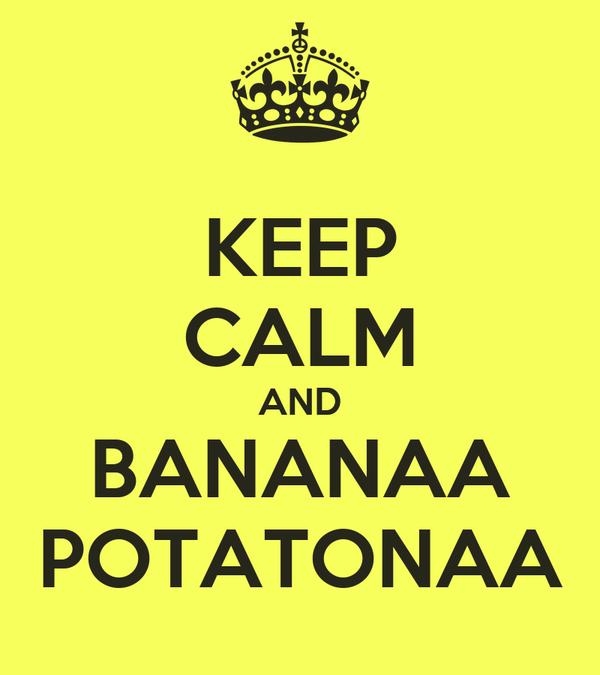 KEEP CALM AND BANANAA POTATONAA