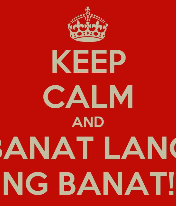 KEEP CALM AND BANAT LANG NG BANAT!