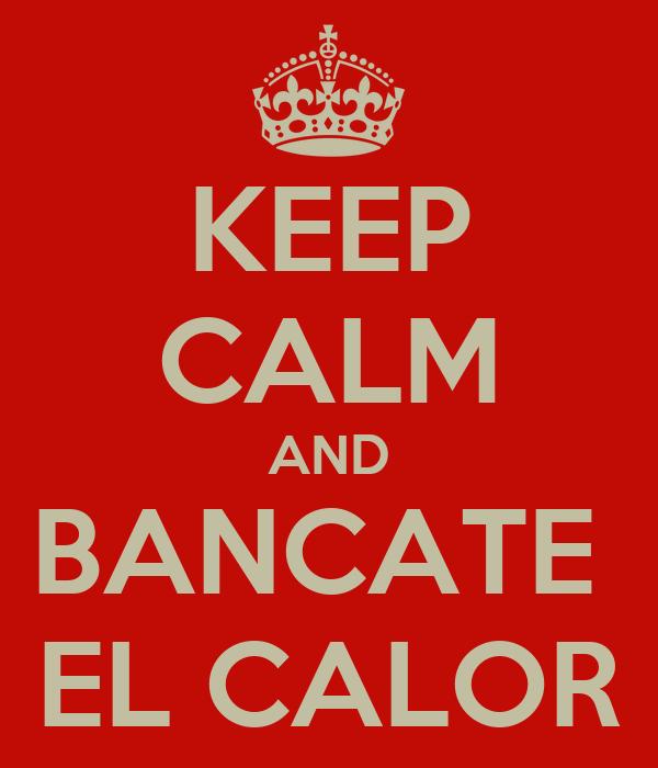 KEEP CALM AND BANCATE  EL CALOR