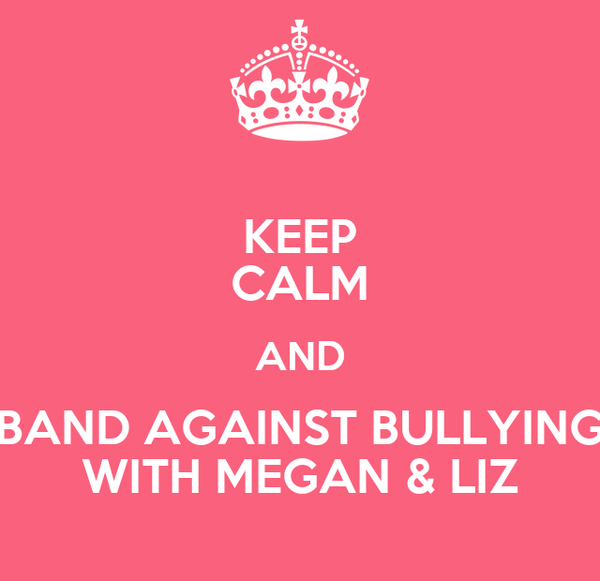 KEEP CALM AND BAND AGAINST BULLYING WITH MEGAN & LIZ