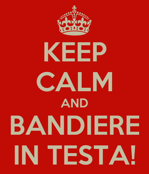 KEEP CALM AND BANDIERE IN TESTA!