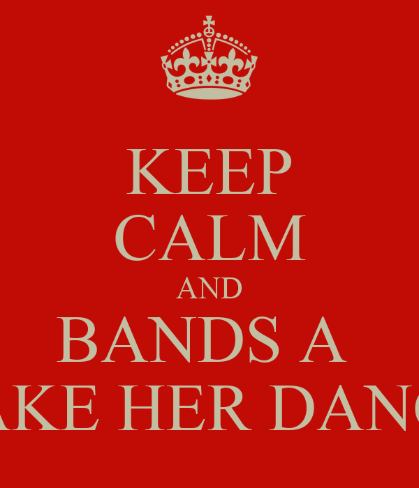 KEEP CALM AND BANDS A  MAKE HER DANCE
