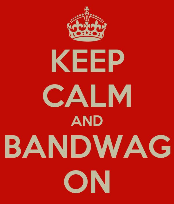 KEEP CALM AND BANDWAG ON