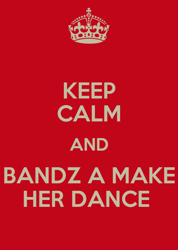 KEEP CALM AND BANDZ A MAKE HER DANCE