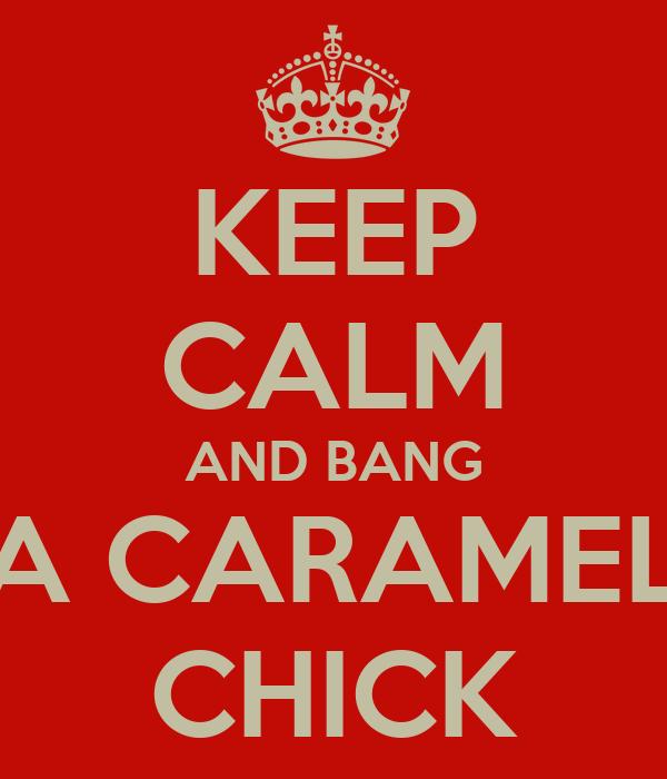 KEEP CALM AND BANG A CARAMEL CHICK
