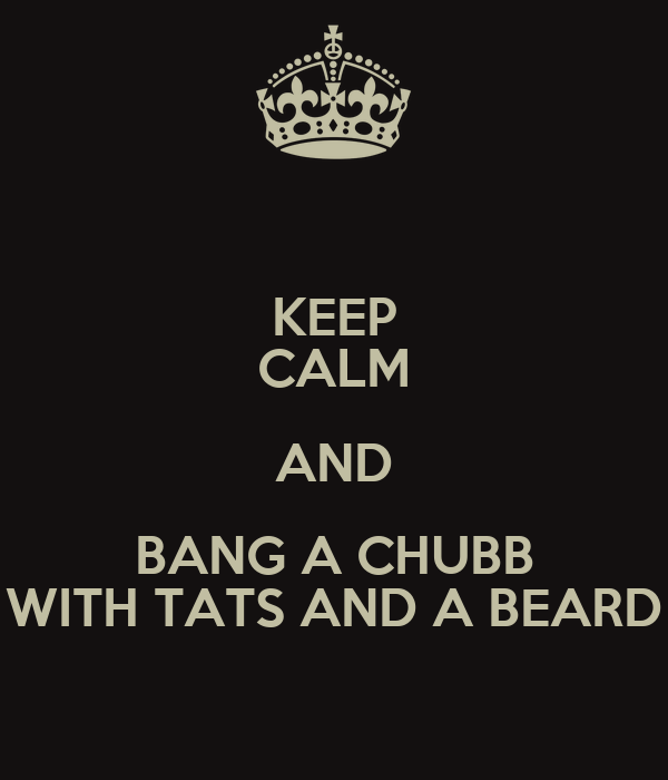 KEEP CALM AND BANG A CHUBB WITH TATS AND A BEARD
