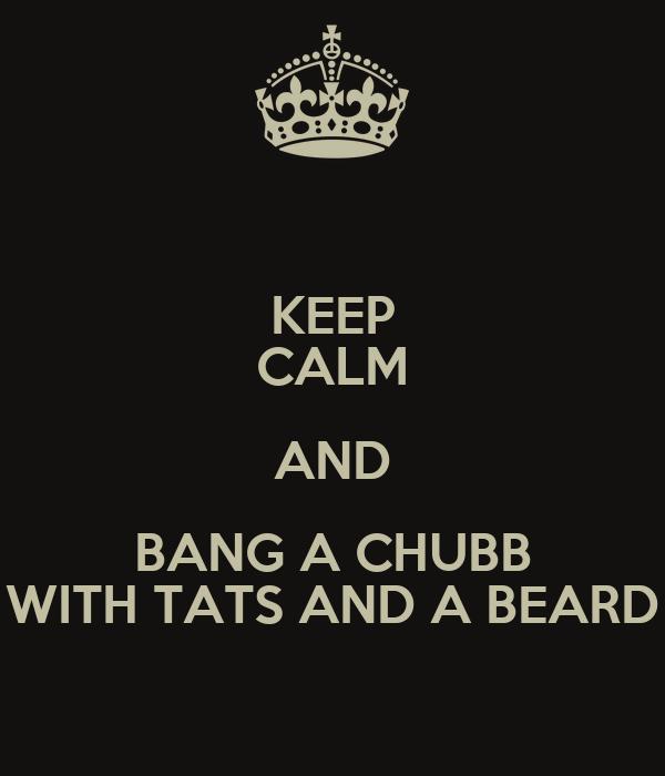 KEEP CALM AND BANG A CHUBB WITH TATS AND A BEARD