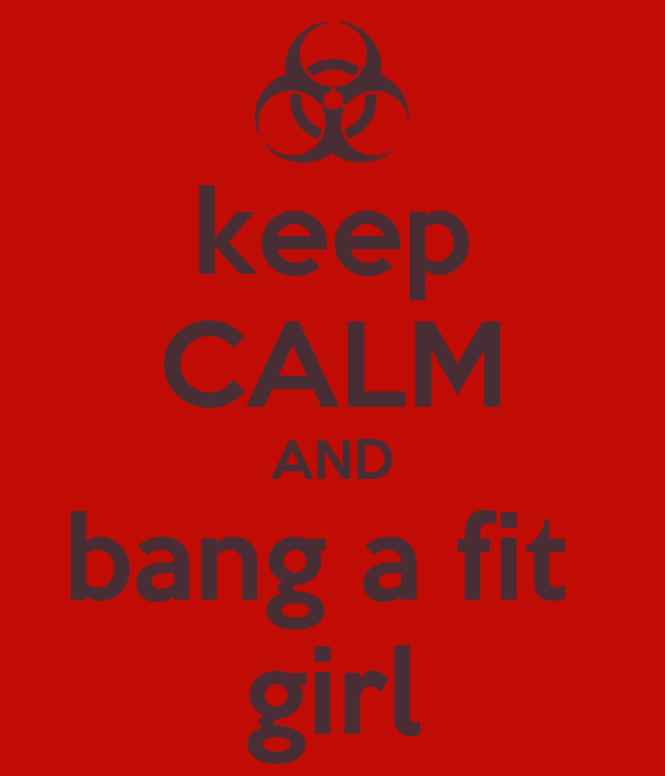 keep CALM AND bang a fit  girl