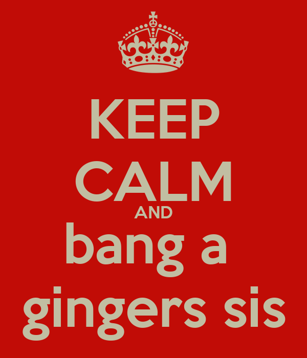 KEEP CALM AND bang a  gingers sis