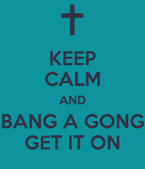 KEEP CALM AND BANG A GONG GET IT ON