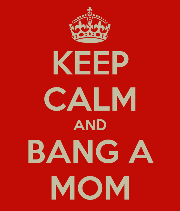 KEEP CALM AND BANG A MOM
