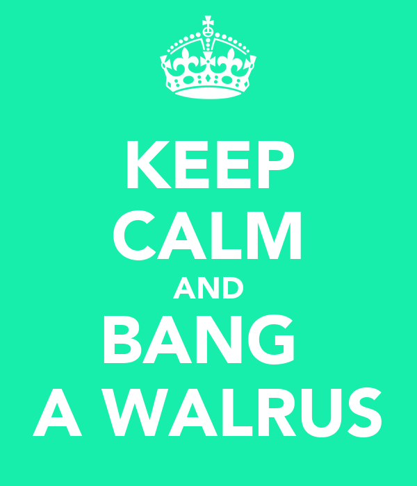 KEEP CALM AND BANG  A WALRUS