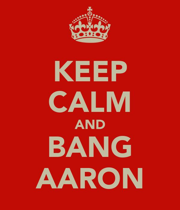KEEP CALM AND BANG AARON