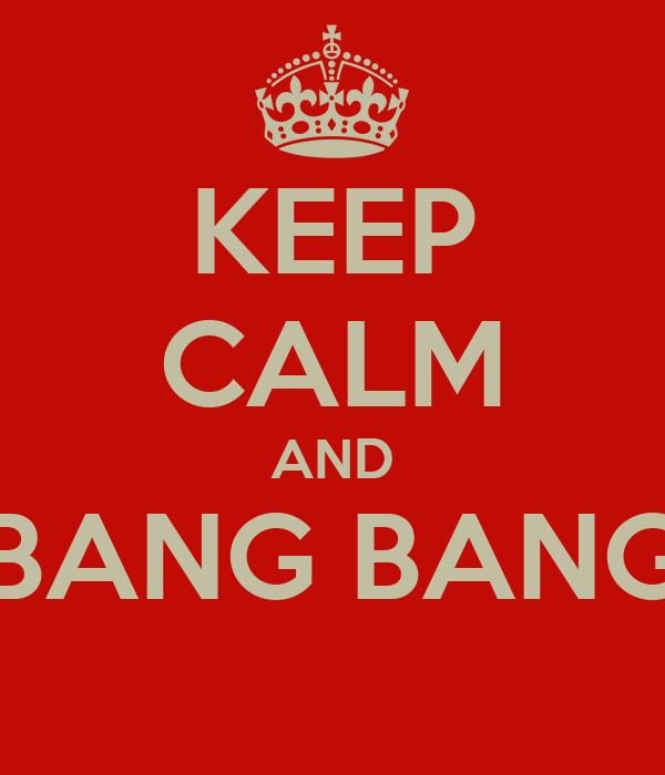 KEEP CALM AND BANG BANG