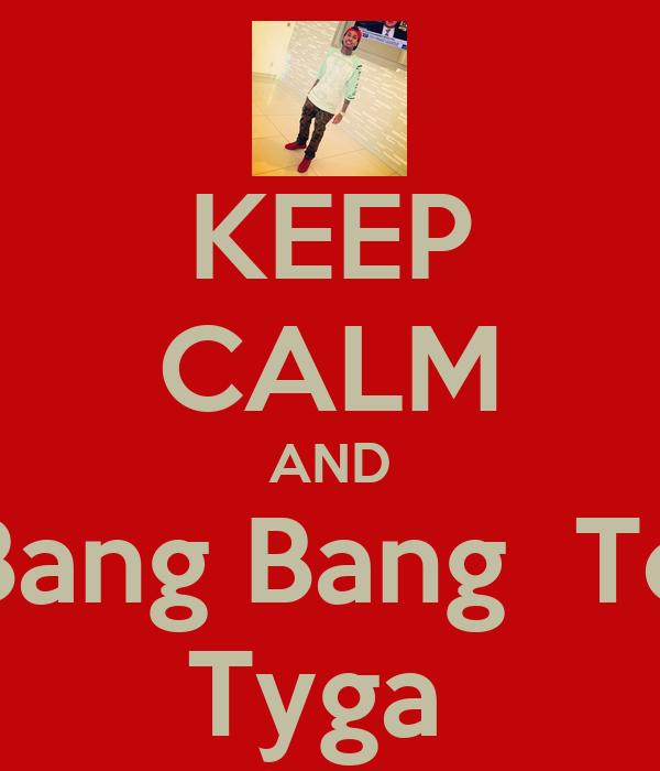 KEEP CALM AND Bang Bang  To Tyga