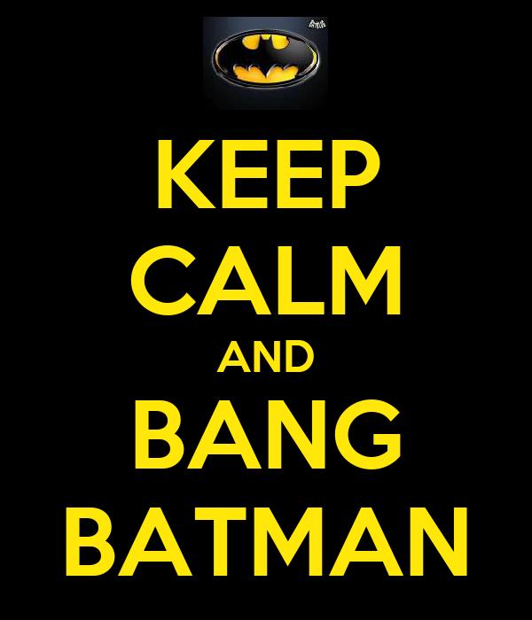 KEEP CALM AND BANG BATMAN