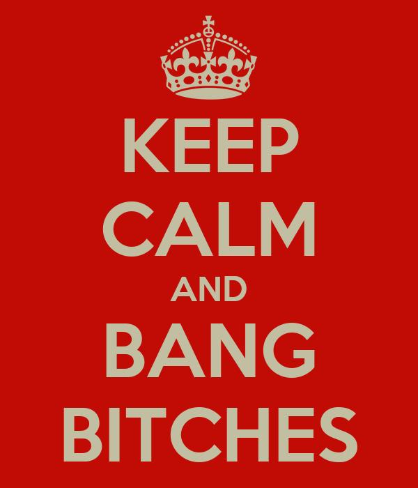 KEEP CALM AND BANG BITCHES