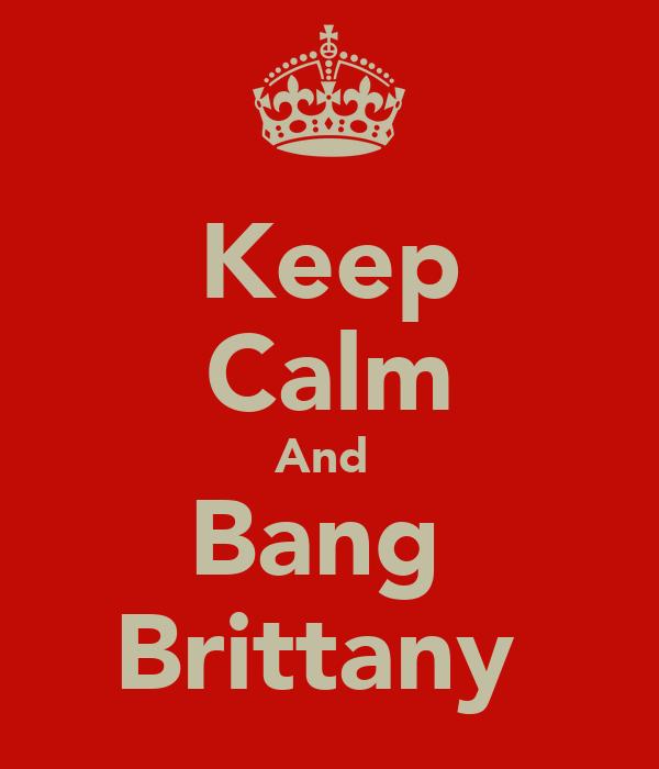 Keep Calm And  Bang  Brittany
