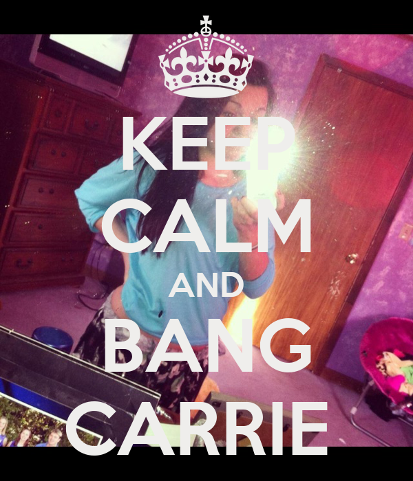 KEEP CALM AND BANG CARRIE