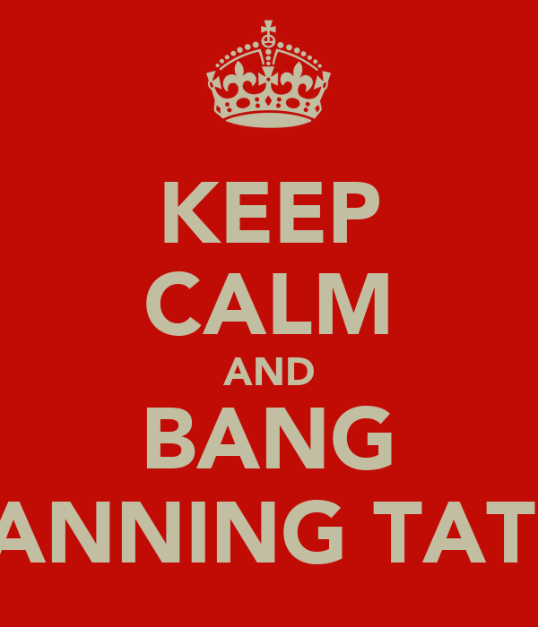 KEEP CALM AND BANG CHANNING TATUM